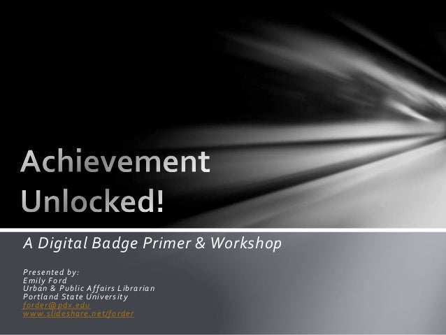 A Digital Badge Primer & Workshop Presented by: Emily Ford Urban & Public Affairs Librarian Portland State University ford...