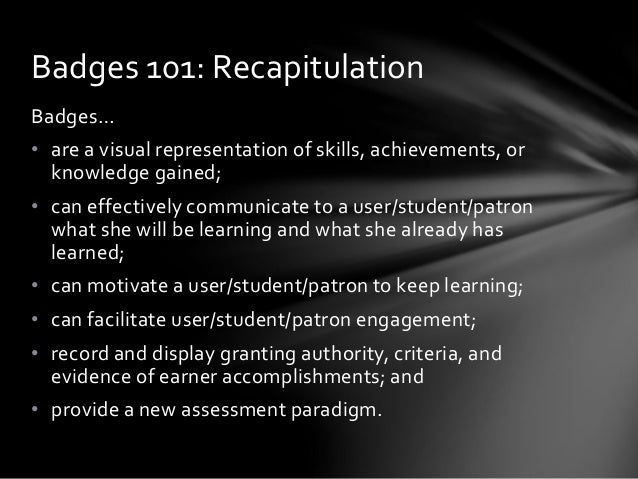 Badges 101: Recapitulation Badges… • are a visual representation of skills, achievements, or knowledge gained; • can effec...