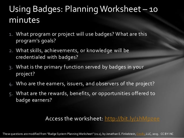 1. What program or project will use badges? What are this program's goals? 2. What skills, achievements, or knowledge will...