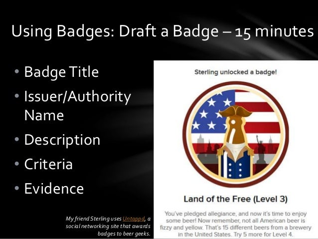 • BadgeTitle • Issuer/Authority Name • Description • Criteria • Evidence Using Badges: Draft a Badge – 15 minutes My frien...