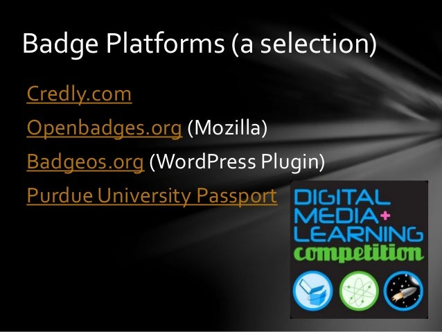 Badge Platforms (a selection) Credly.com Openbadges.org (Mozilla) Badgeos.org (WordPress Plugin) Purdue University Passport