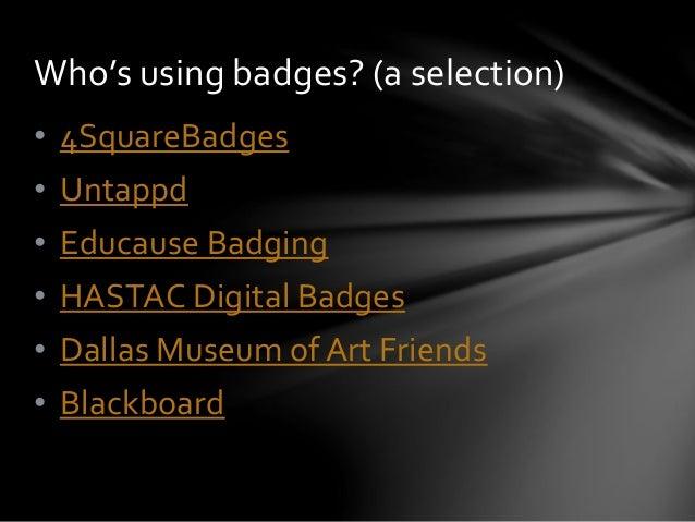 • 4SquareBadges • Untappd • Educause Badging • HASTAC Digital Badges • Dallas Museum of Art Friends • Blackboard Who's usi...