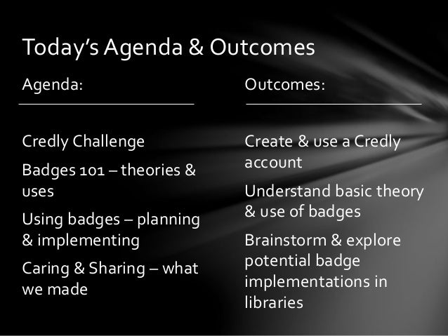 Outcomes: Create & use a Credly account Understand basic theory & use of badges Brainstorm & explore potential badge imple...