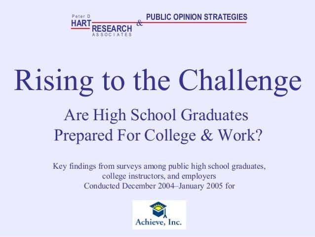Rising to the Challenge Are High School Graduates Prepared For College & Work? HART RESEARCH P e t e r D A S S O T E SC I ...