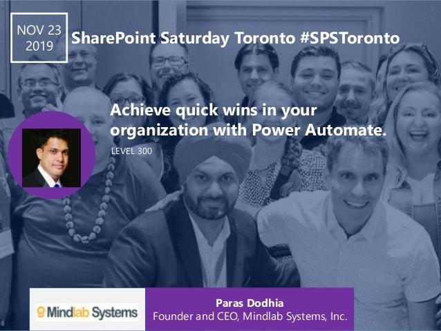 LEVEL 300 Achieve quick wins in your organization with Power Automate. NOV 23 2019 SharePoint Saturday Toronto #SPSToronto...