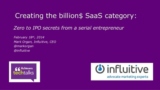 Creating the billion$ SaaS category: Zero to IPO secrets from a serial entrepreneur February 18th, 2014 Mark Organ, Influi...