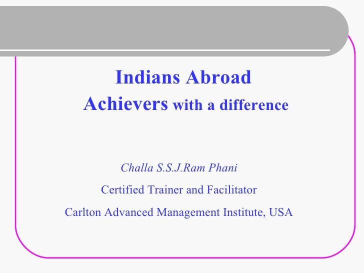 <ul><li>Indians Abroad </li></ul><ul><li>Achievers  with a difference </li></ul>Challa S.S.J.Ram Phani Certified Trainer a...