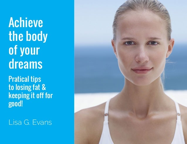 Achieve the body of your dreams 1 Achieve the body of your dreams Pratical tips to losing fat & keeping it off for good! L...