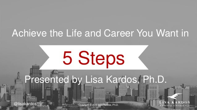 @lisakardos 5 Steps Achieve the Life and Career You Want in Copyright © 2015 Lisa Kardos, Ph.D. Presented by Lisa Kardos, ...