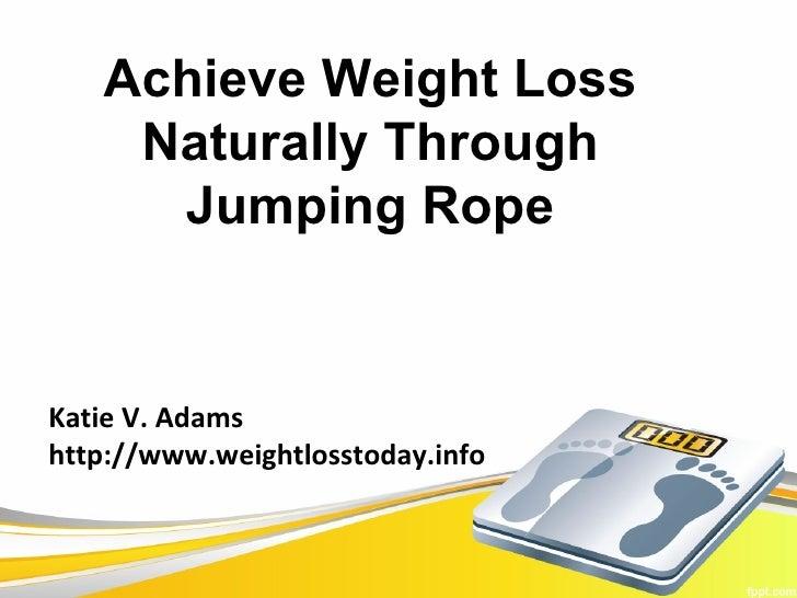 Achieve Weight Loss    Naturally Through     Jumping RopeKatie V. Adamshttp://www.weightlosstoday.info