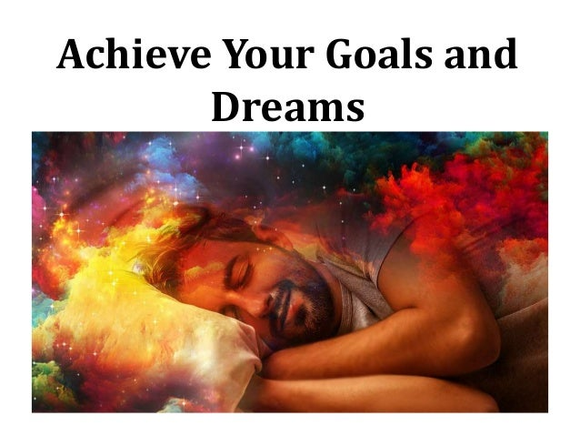 Achieve Your Goals and Dreams