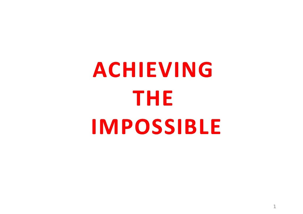 ACHIEVING     THE IMPOSSIBLE                1