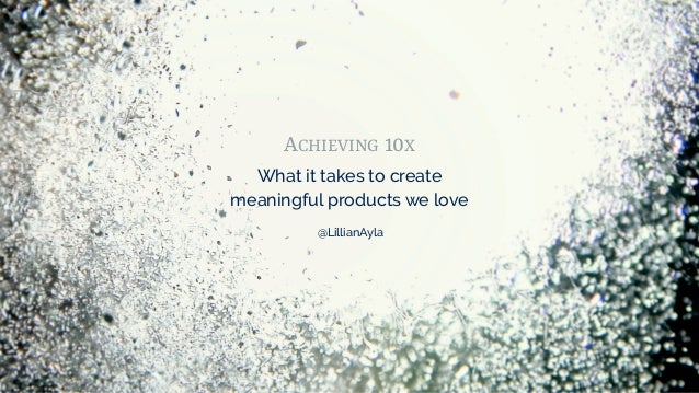 ACHIEVING 10X What it takes to create meaningful products we love @LillianAyla