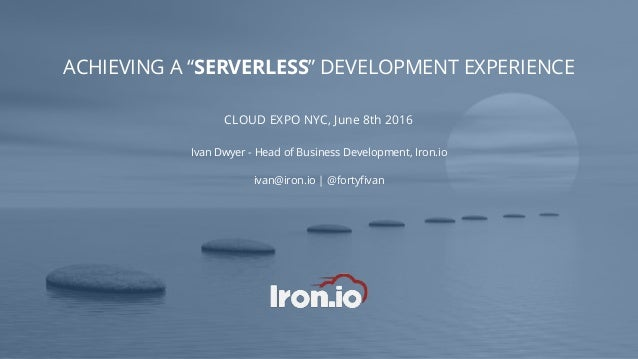 "ACHIEVING A ""SERVERLESS"" DEVELOPMENT EXPERIENCE CLOUD EXPO NYC, June 8th 2016 Ivan Dwyer - Head of Business Development, I..."