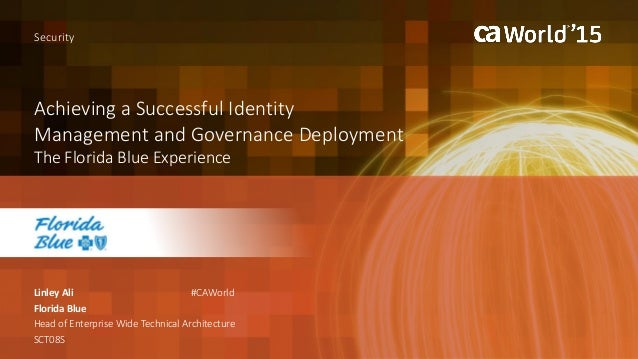 Achieving a Successful Identity Management and Governance Deployment The Florida Blue Experience Linley Ali Security Flori...