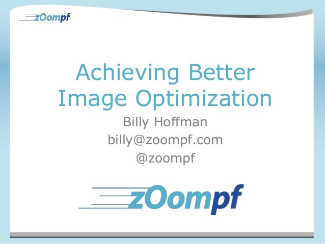Achieving Better  Image Optimization  Billy Hoffman  billy@zoompf.com  @zoompf