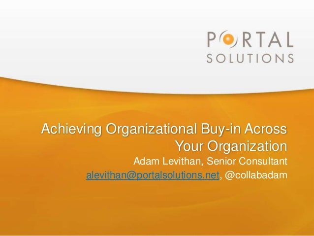 Achieving Organizational Buy-in AcrossYour OrganizationAdam Levithan, Senior Consultantalevithan@portalsolutions.net, @col...