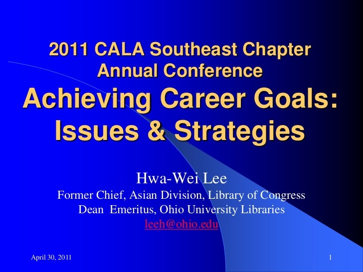 April 30, 2011<br />1<br />2011 CALA Southeast ChapterAnnual ConferenceAchieving Career Goals:Issues & Strategies<br />Hwa...