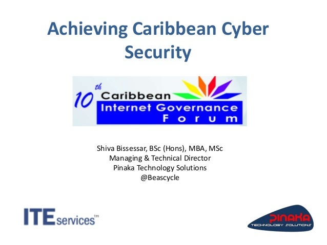 Achieving Caribbean Cyber Security Shiva Bissessar, BSc (Hons), MBA, MSc Managing & Technical Director Pinaka Technology S...