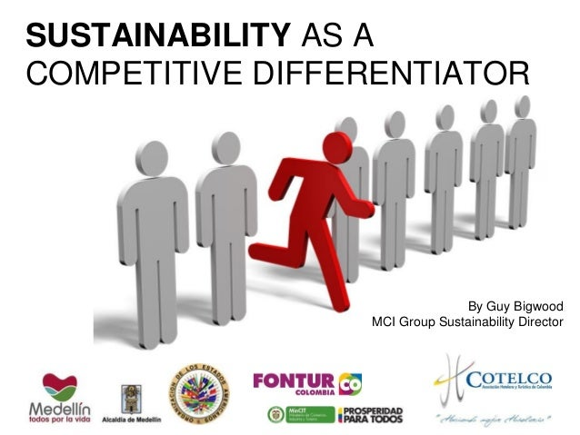 SUSTAINABILITY AS A COMPETITIVE DIFFERENTIATOR By Guy Bigwood MCI Group Sustainability Director
