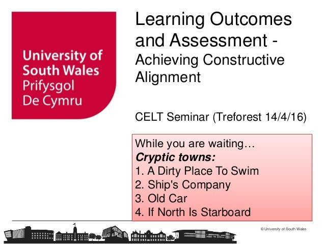 © University of South Wales Learning Outcomes and Assessment - Achieving Constructive Alignment CELT Seminar (Treforest 14...