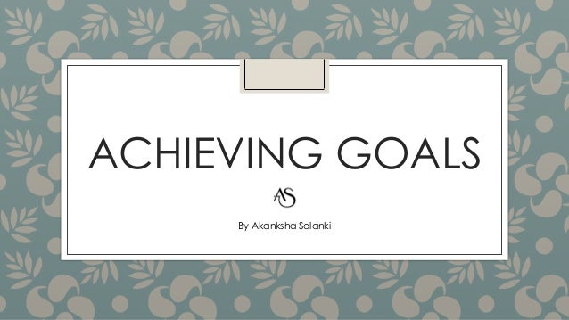 ACHIEVING GOALS By Akanksha Solanki