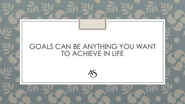 GOALS CAN BE ANYTHING YOU WANT TO ACHIEVE IN LIFE