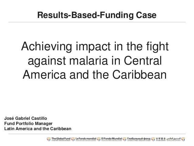 Results-Based-Funding Case Achieving impact in the fight against malaria in Central America and the Caribbean José Gabriel...