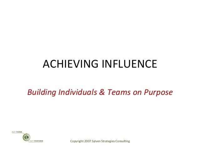 ACHIEVING INFLUENCE Building Individuals & Teams on Purpose Copyright 2007 Sylven Strategies Consu...