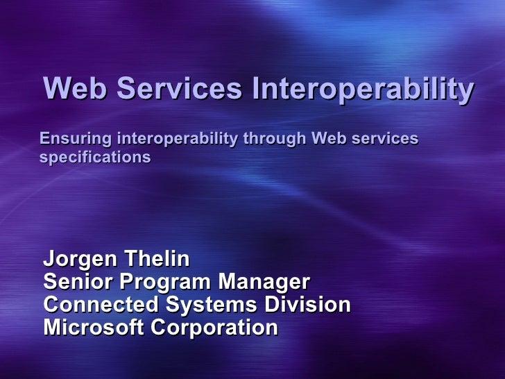 Web Services Interoperability Jorgen Thelin Senior Program Manager Connected Systems Division Microsoft Corporation Ensuri...