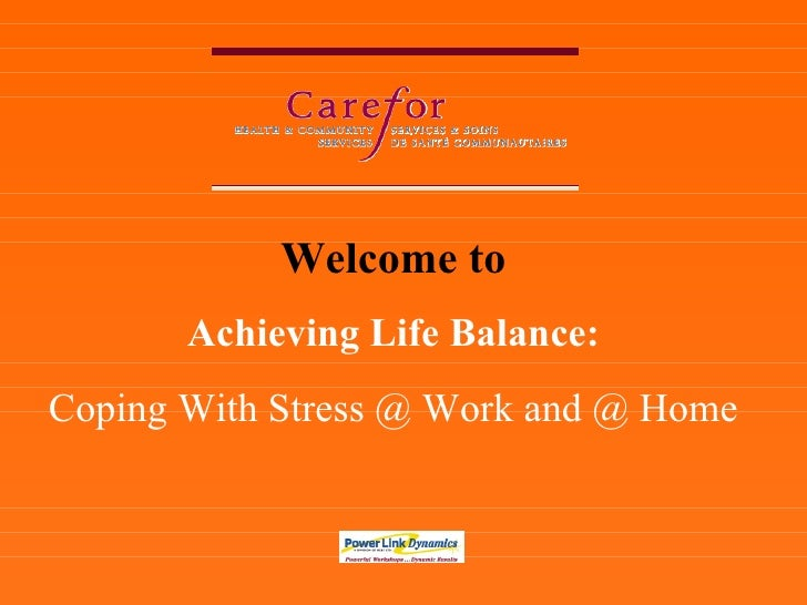 Welcome to Achieving Life Balance: Coping With Stress @ Work and @ Home