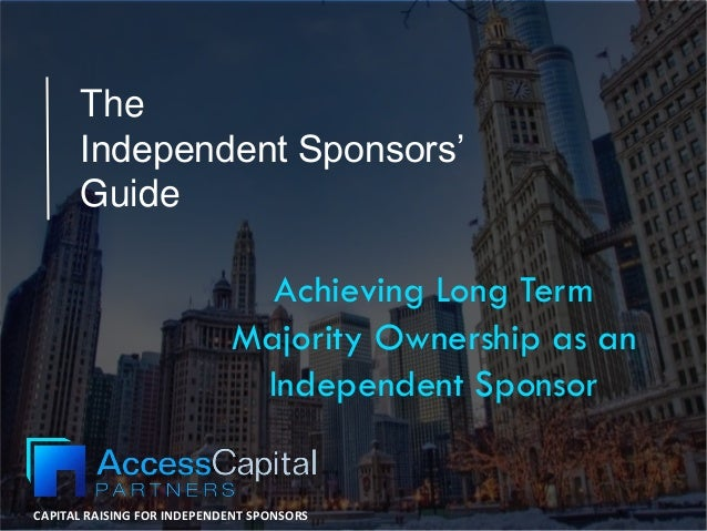 CAPITAL RAISING FOR INDEPENDENT SPONSORS The Independent Sponsors' Guide Achieving Long Term Majority Ownership as an Inde...