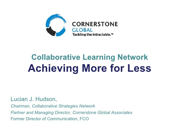 Collaborative Learning Network Achieving More for Less Lucian J. Hudson, Chairman, Collaborative Strategies Network Partne...