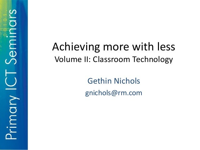 Achieving more with less Volume II: Classroom Technology Gethin Nichols gnichols@rm.com