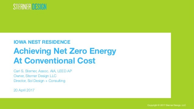 Copyright © 2017 Sterner Design, LLC IOWA NEST RESIDENCE Achieving Net Zero Energy At Conventional Cost  Carl S. Sterner, ...