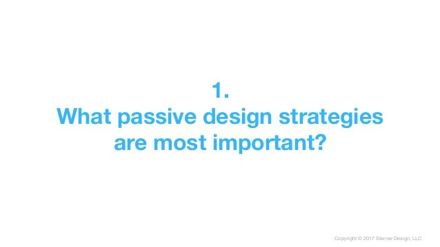 Copyright © 2017 Sterner Design, LLC 1. What passive design strategies are most important?