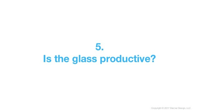 Copyright © 2017 Sterner Design, LLC 5. Is the glass productive?