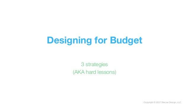 Copyright © 2017 Sterner Design, LLC Designing for Budget 3 strategies (AKA hard lessons)