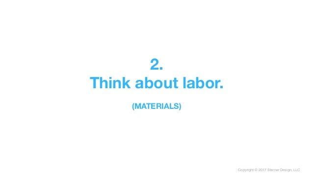 Copyright © 2017 Sterner Design, LLC 2. Think about labor.  (MATERIALS)