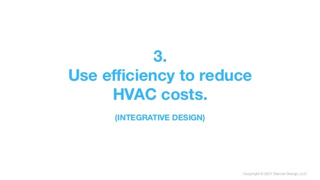 Copyright © 2017 Sterner Design, LLC 3. Use efficiency to reduce HVAC costs.  (INTEGRATIVE DESIGN)