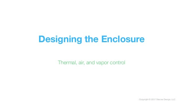 Copyright © 2017 Sterner Design, LLC Designing the Enclosure Thermal, air, and vapor control