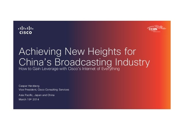 Achieving New Heights for China's Broadcasting Industry Caspar Herzberg Vice President, Cisco Consulting Services Asia Pac...