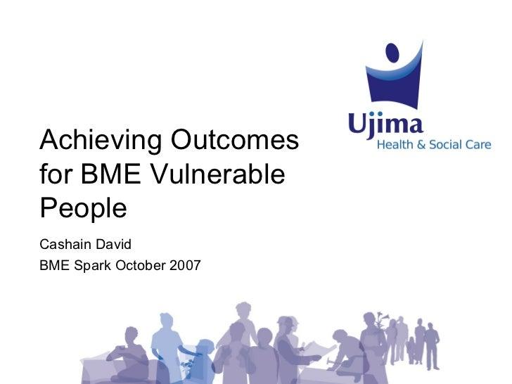 Achieving Outcomesfor BME VulnerablePeopleCashain DavidBME Spark October 2007