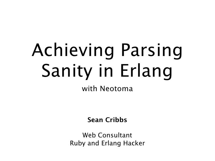 Achieving Parsing  Sanity in Erlang        with Neotoma             Sean Cribbs         Web Consultant     Ruby and Erlang...