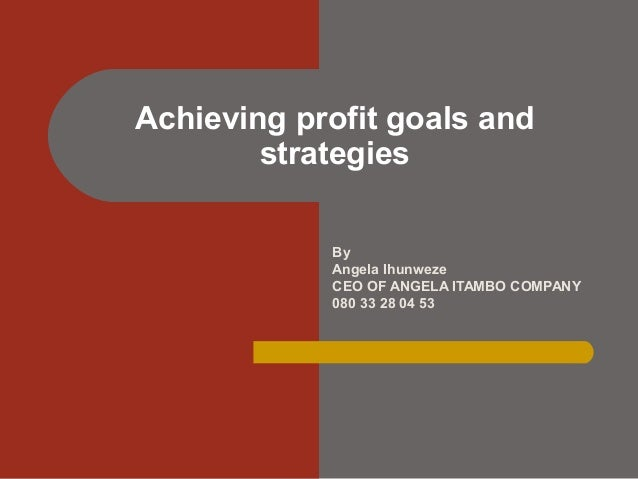 By Angela Ihunweze CEO OF ANGELA ITAMBO COMPANY 080 33 28 04 53 Achieving profit goals and strategies
