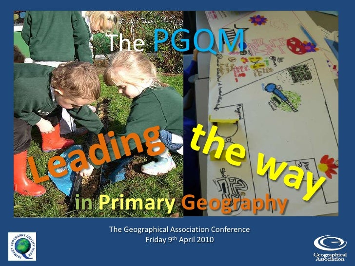 The PGQM<br />Leading<br />the way <br />inPrimary Geography<br />The Geographical Association Conference<br />Friday 9th ...