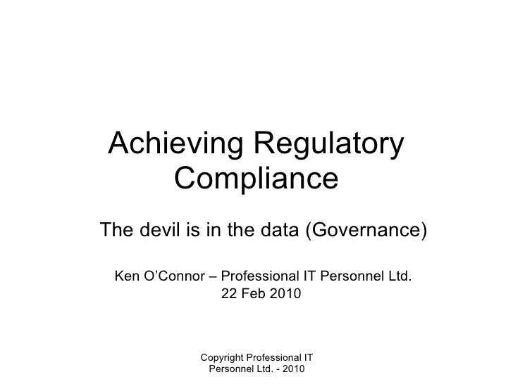 Achieving Regulatory Compliance The devil is in the data (Governance) Ken O'Connor – Professional IT Personnel Ltd. 22 Feb...