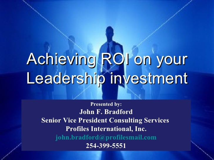 Achieving ROI on your Leadership investment Presented by: John F. Bradford Senior Vice President Consulting Services  Prof...