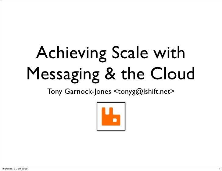 Achieving Scale with                     Messaging & the Cloud                         Tony Garnock-Jones <tonyg@lshift.ne...