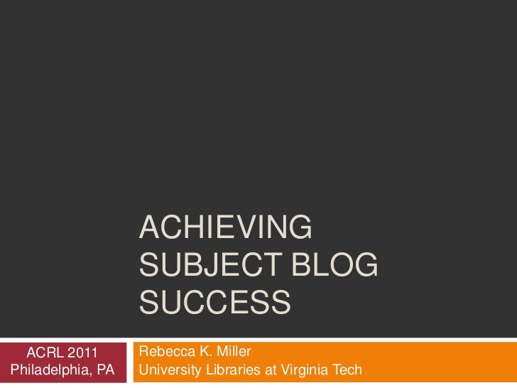 Achieving Subject Blog Success<br />Rebecca K. Miller<br />University Libraries at Virginia Tech<br />ACRL 2011<br />Phila...